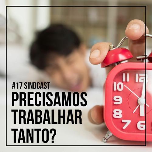 SindCast #17 - Precisamos trabalhar tanto? Um debate sobre a redução da jornada de trabalho