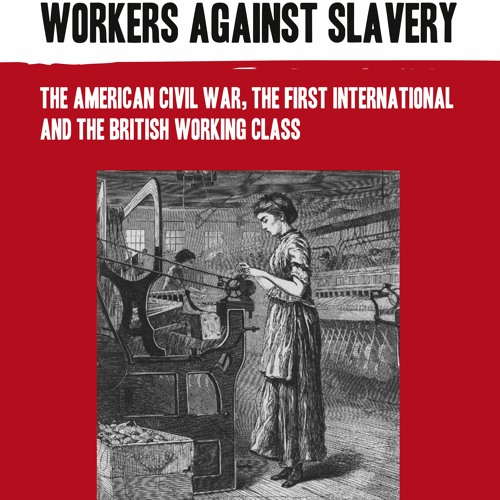 Workers against slavery: the US Civil War, the First International and the British working class