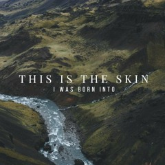 This is The Skin (I Was Born Into)