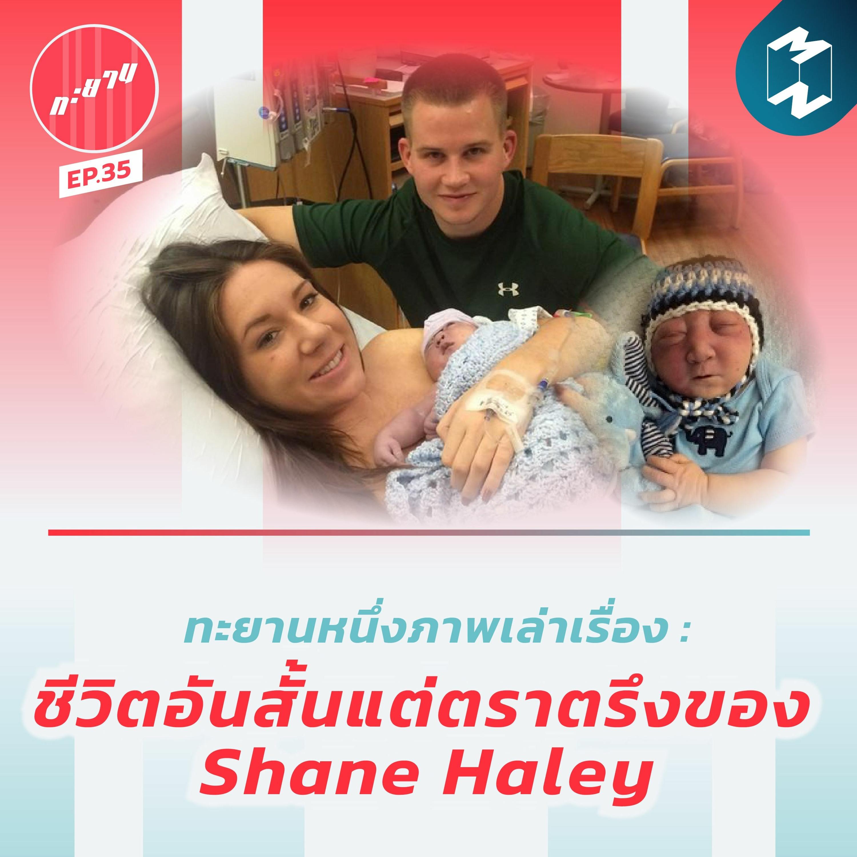 ทะยาน EP.35 | ทะยานหนึ่งภาพเล่าเรื่อง : ชีวิตอันสั้นแต่ตราตรึงของ Shane Haley