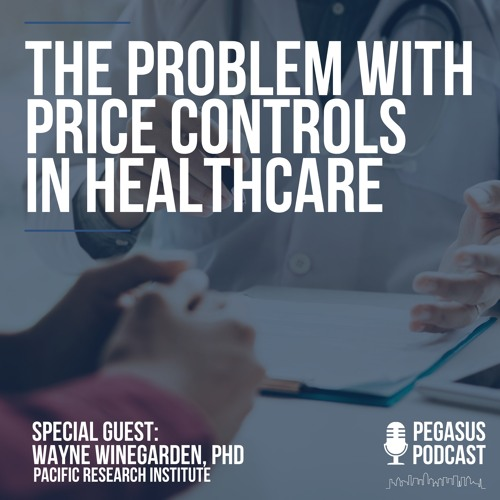 The Problem With Price Controls in Healthcare with Wayne Winegarden of Pacific Research Institute
