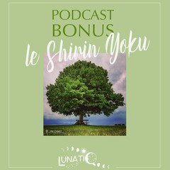 Le shirin yoku - podcast Bonus de Lunatiq