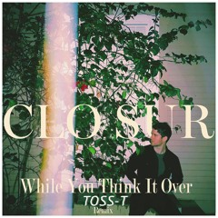Clo Sur - While You Think It Over - Toss-T Remix [Free DL]