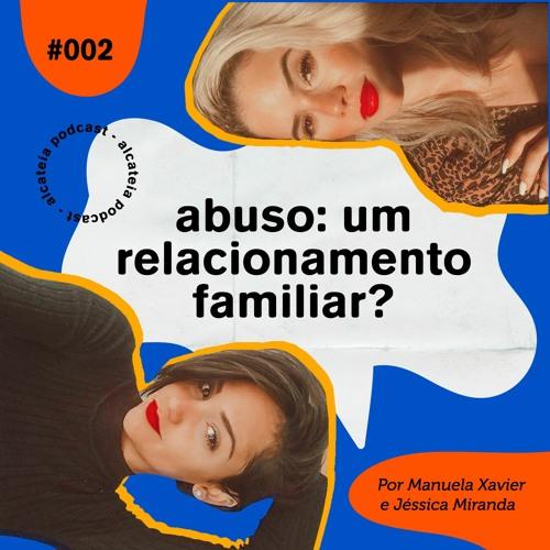 002. Abuso: um relacionamento familiar? - ft. Jéssica Miranda