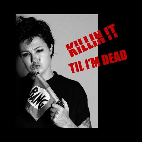 Killin' It Til I'm Dead