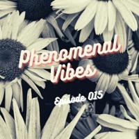 PHENOMENAL VIBES | Episode 015