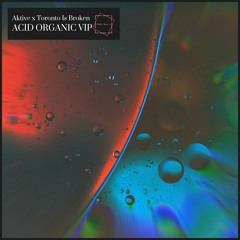 Aktive x Toronto Is Broken - Acid Organic VIP [FREE DOWNLOAD]