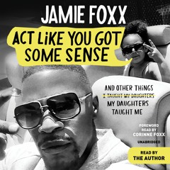 ACT LIKE YOU GOT SOME SENSE by Jamie Foxx Read by Jamie Foxx and Corinne Foxx - Audiobook Excerpt