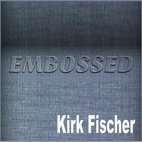 Kirk Fischer - EmBossed
