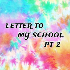 LETTER TO MY SCHOOL PT 2