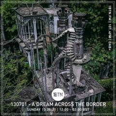 130701 - A Dream Across The Border - radio show on 1BTN - 13.06.21
