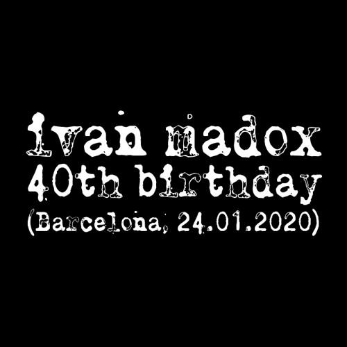 ivan madox // 40th Birthday // BCN, 24.01.2020