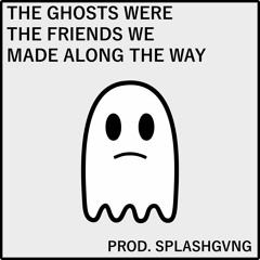 The Ghosts Were The Friends We Made Along The Way (Prod. Splashgvng)