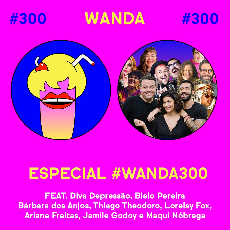 #300 - Especial #Wanda300 ao vivo!