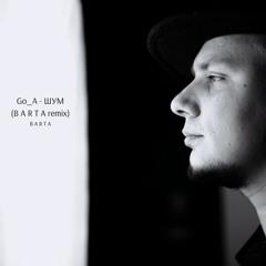 Go A - ШУМ (B A R T A Remix)