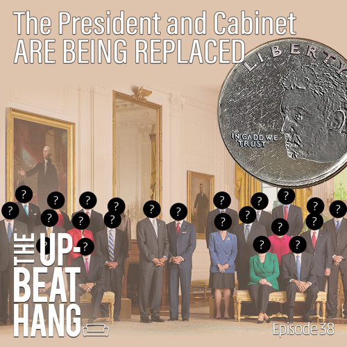 The President and Cabinet are Being Replaced - The Upbeat Hang Ep. 38
