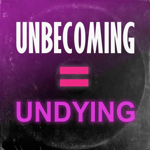 UNBECOMING = UNDYING / part 1