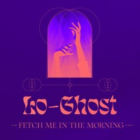 Lo Ghost - Fetch Me In The Morning