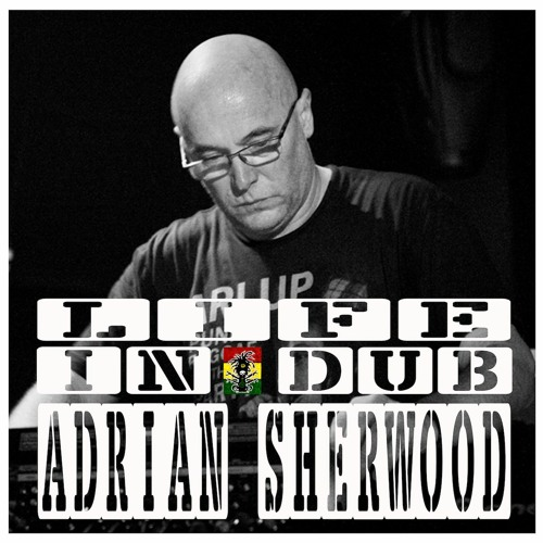 LIFE IN DUB PODCAST #35 ADRIAN SHERWOOD hosted by Steve Vibronics