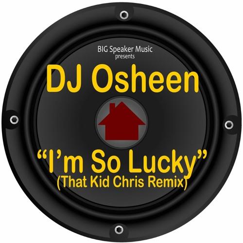 PREMIERE: DJ Osheen - Im So Lucky (That Kid Chris Remix) [Big Speaker Music]