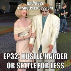 Dad Vibes Ep32: Hustle Harder Or Settle For Less