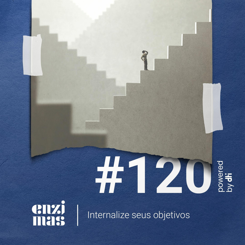 ENZIMAS #120 – Internalize seus objetivos