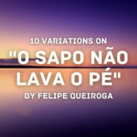 """10 variations on """"O Sapo Não Lava O Pé"""""""