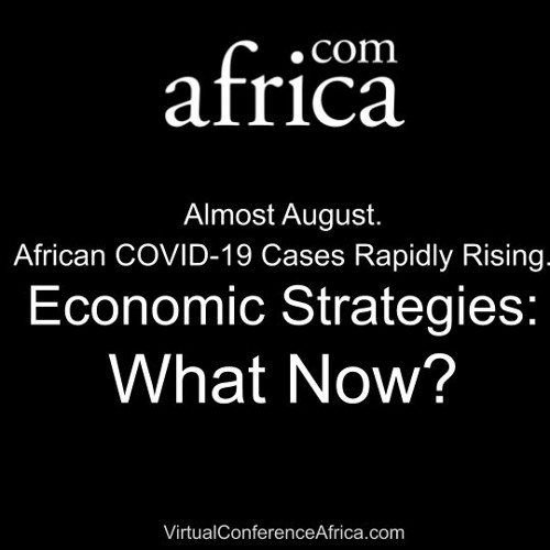 Almost August. African COVID-19 Cases Rapidly Rising.Economic Strategies: What Now?
