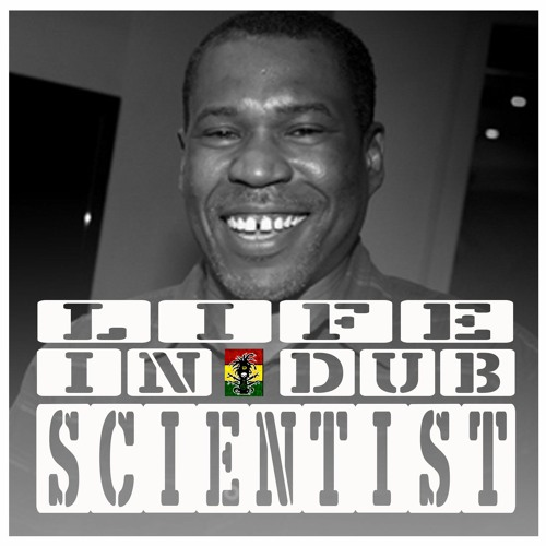 LIFE IN DUB PODCAST #24 SCIENTIST hosted by Steve Vibronics