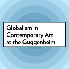 Globalism in Contemporary Art at the Guggenheim