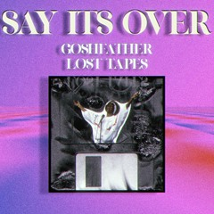 Say Its Over [Goshfather LOST TAPES]