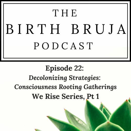 Ep.22   Decolonizing Strategies: Consciousness Rooting Gatherings with We Rise