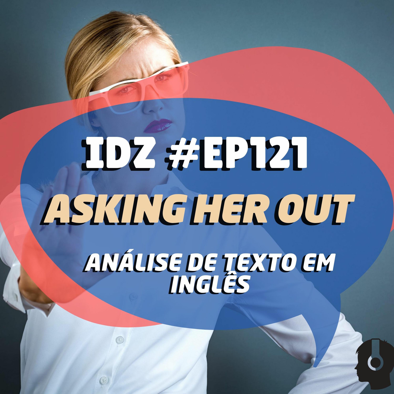 IDZ #121 - Asking Her Out [Analisando textos em inglês]