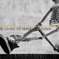 A Clear Vision For Our Eternity — Are We Living To Serve Our Flesh Or Jesus