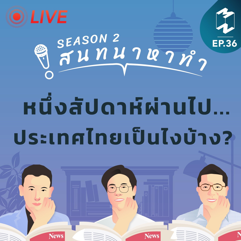 สนทนาหาทำ SS2 EP.36 | หนึ่งสัปดาห์ผ่านไป...ประเทศไทยเป็นไงบ้าง?