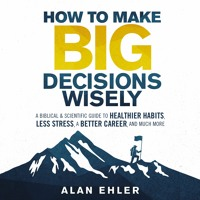 HOW TO MAKE BIG DECISIONS WISELY by Alan Ehler