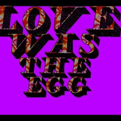Love Was The Egg