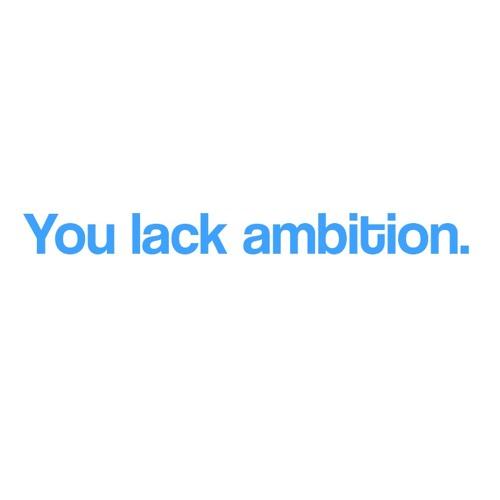 You lack ambition.'s avatar