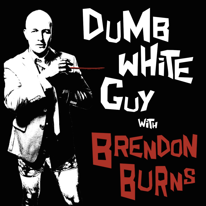 Dumb White Guy With Brendon Burns