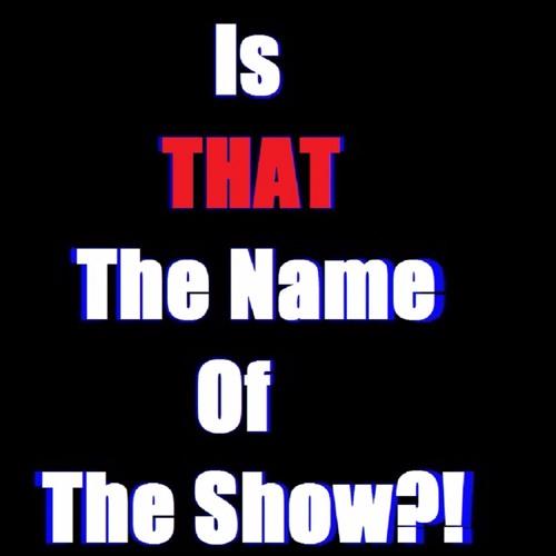 IsThatTheNameofTheShow?!'s avatar