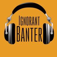 Ignorant Banter Podcast