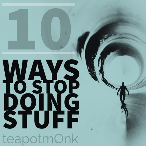 10 Ways to Stop Doing Stuff with the teapotmOnk's avatar