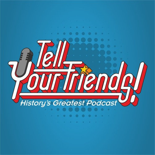 Tell Your Friends! History's Greatest Podcast!'s avatar