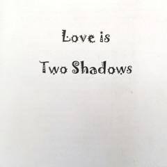 Love is Two Shadows