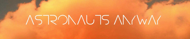 Astronauts Anyway